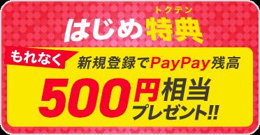 はじめ特典 もれなく新規登録でPayPay残高500円相当プレゼント!!