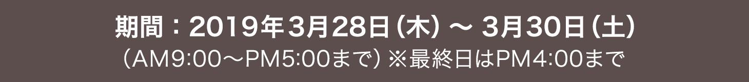 期間:2019年3月28日(木)~ 3月30日(土)(AM9:00~PM5:00まで)※最終日はPM4:00まで