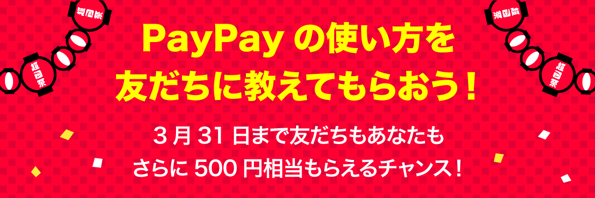 PayPayの使い方を友だちに教えてもらおう! 3月31日まで友だちもあなたもさらに500円相当もらえるチャンス!