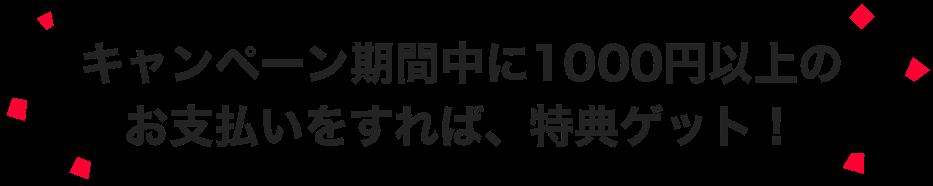 キャンペーン期間中に1000円以上のお支払いをすれば、特典ゲット!