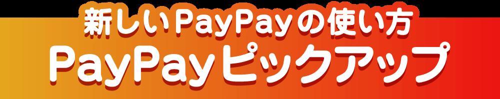 新しいPayPayの使い方 PayPayピックアップ