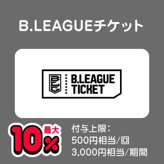 B.LEAGUEチケット 最大10% 付与上限:500円相当/回 3,000円相当/期間
