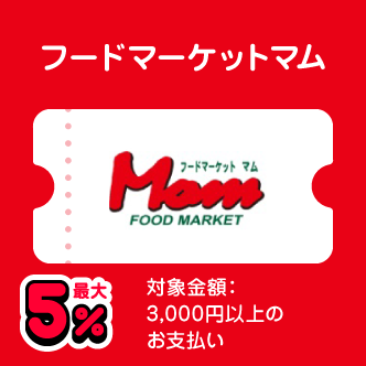 フードマーケットマム 最大5% 対象金額:3,000円以上のお支払い
