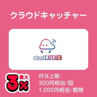 クラウドキャッチャー 最大3% 付与上限:300円相当/回 1,000円相当/期間