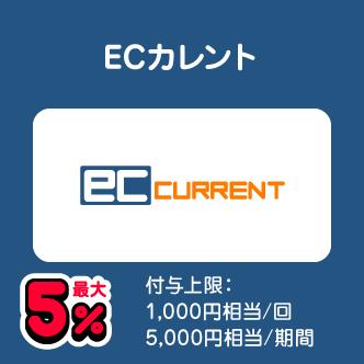 ECカレント 最大5% 付与上限:1,000円相当/回 5,000円相当/期間