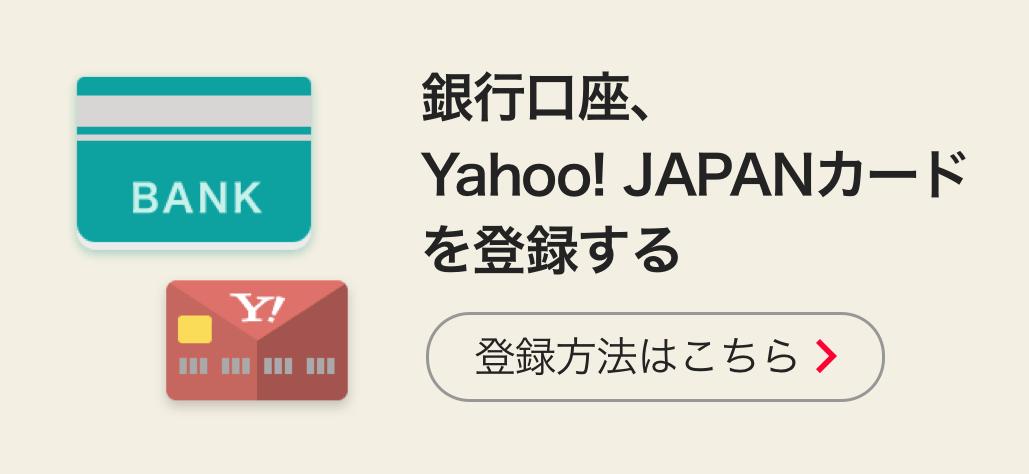銀行口座、Yahoo! JAPANカードを登録する 詳しい操作はこちら