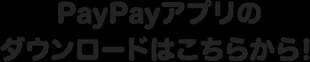 PayPayアプリのダウンロードはこちらから!