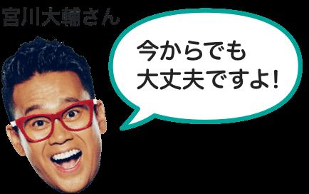 今からでも大丈夫ですよ! 宮川さん