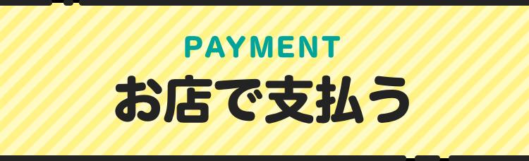 PAYMENT お店で支払う