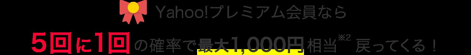 Yahoo!プレミアム会員なら 5回に1回の確率で最大1,000円相当戻ってくる!
