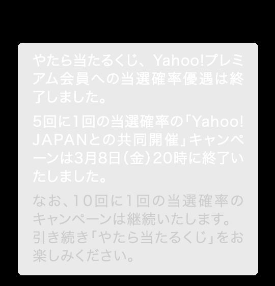 やたら当たるくじ、Yahoo!プレミアム会員への当選確率優遇は終了しました。5回に1回の当選確率の「Yahoo! JAPANとの共同開催」キャンペーンは3月8日(金)20時に終了いたしました。なお、10回に1回の当選確率のキャンペーンは継続いたします。引き続き「やたら当たるくじ」をお楽しみください。