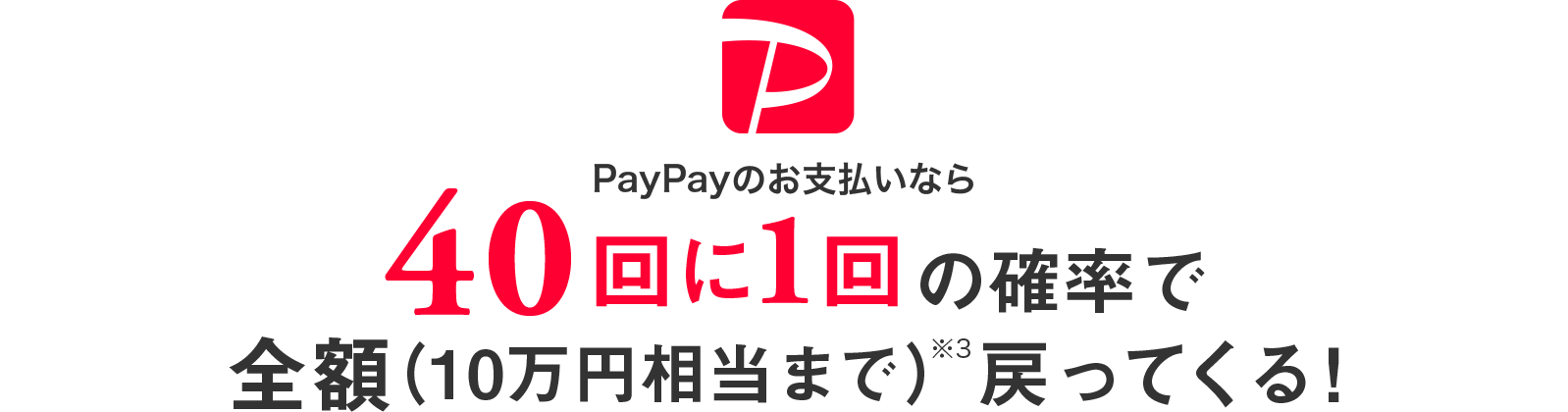 PayPayのお支払いなら40回に1回の確率で全額(10万円相当まで)※3戻ってくる!