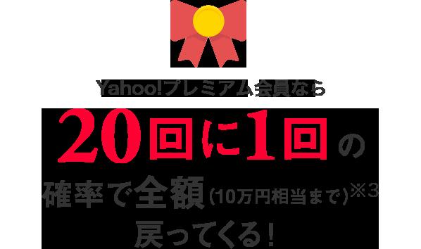 Yahoo!プレミアム会員なら 20回に1回の確率で全額(10万円相当まで)※3戻ってくる!