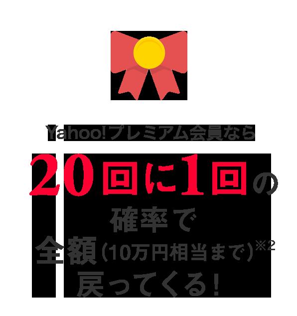 Yahoo!プレミアム会員なら 20回に1回の確率で全額(10万円相当まで)※2戻ってくる!