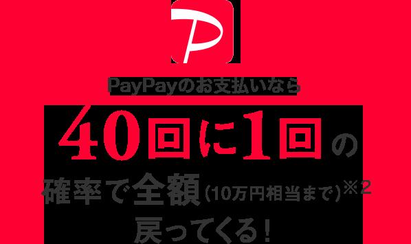 PayPayのお支払いなら40回に1回の確率で全額(10万円相当まで)※2戻ってくる!