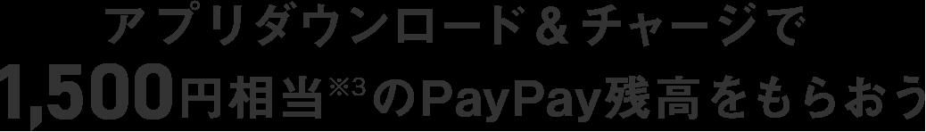 アプリダウンロード&チャージで1,500円相当※3のPayPay残高をもらおう