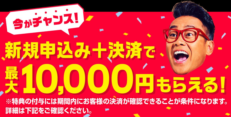 今がチャンス!新規お申込み+決済で最大10,000円もらえる!