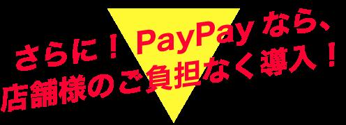 さらに!PayPayなら、店舗様のご負担なく導入!