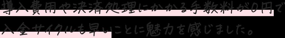 導入費用や決済処理にかかる手数料が0円で入金サイクルも早いことに魅力を感じました。