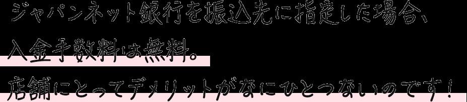 ジャパンネット銀行を振込先に指定した場合、入金手数料は無料。店舗にとってデメリットがなにひとつないのです!