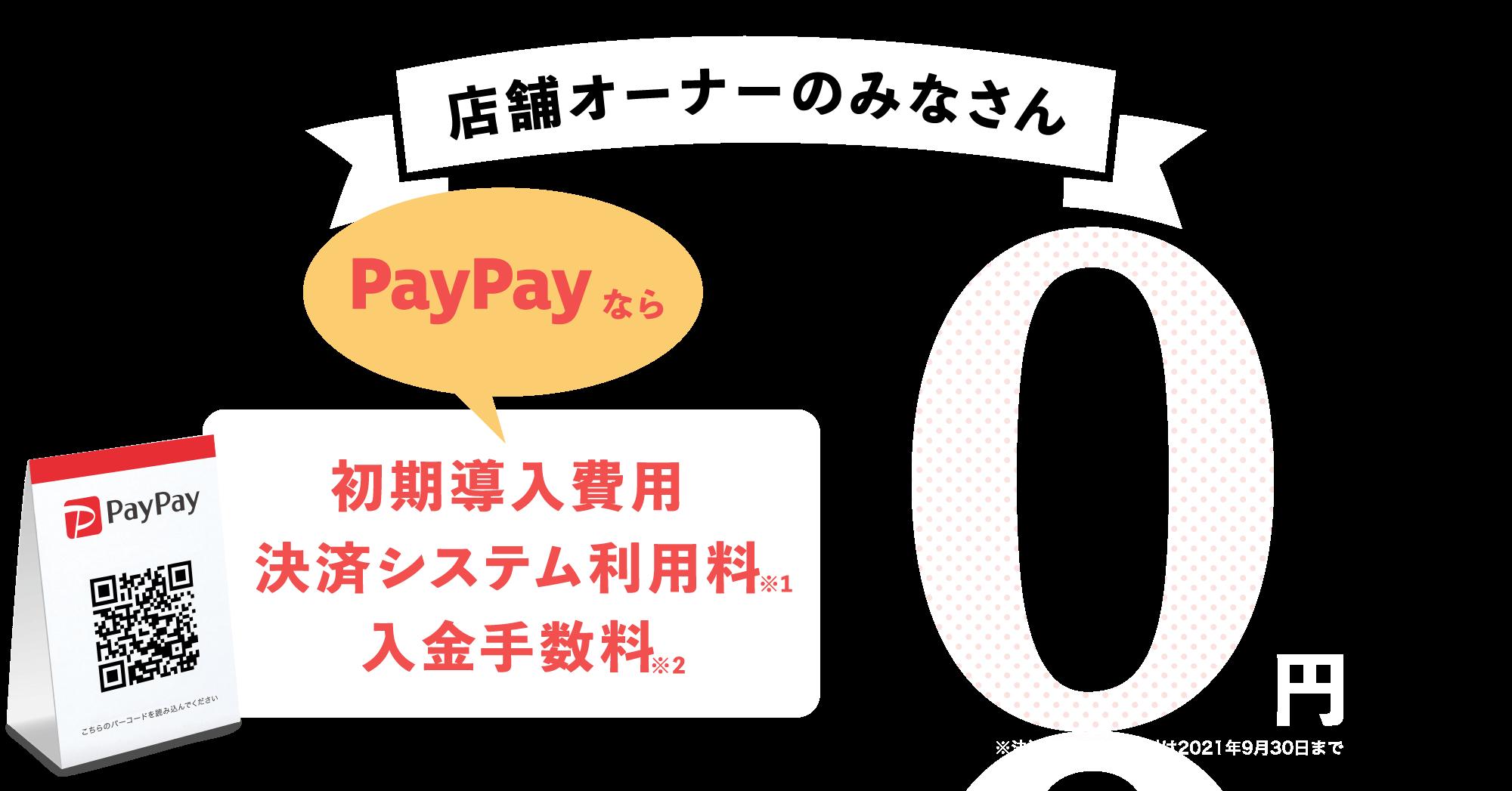 店舗オーナーのみなさん、PayPayなら初期導入費・決済システム利用料・入金手数料0円。※決済システム利用料は2021年9月30日まで