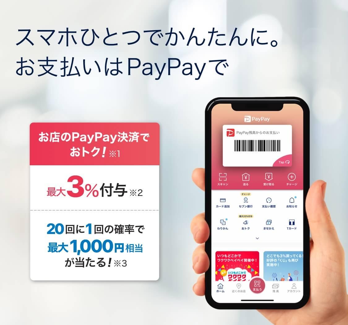 スマホひとつで簡単に。お支払いPayPayで お店のPayPay決済でお得 ※1 最大3%付与 ※2 20回に1回の確率で最大1,000相当が当たる! ※3
