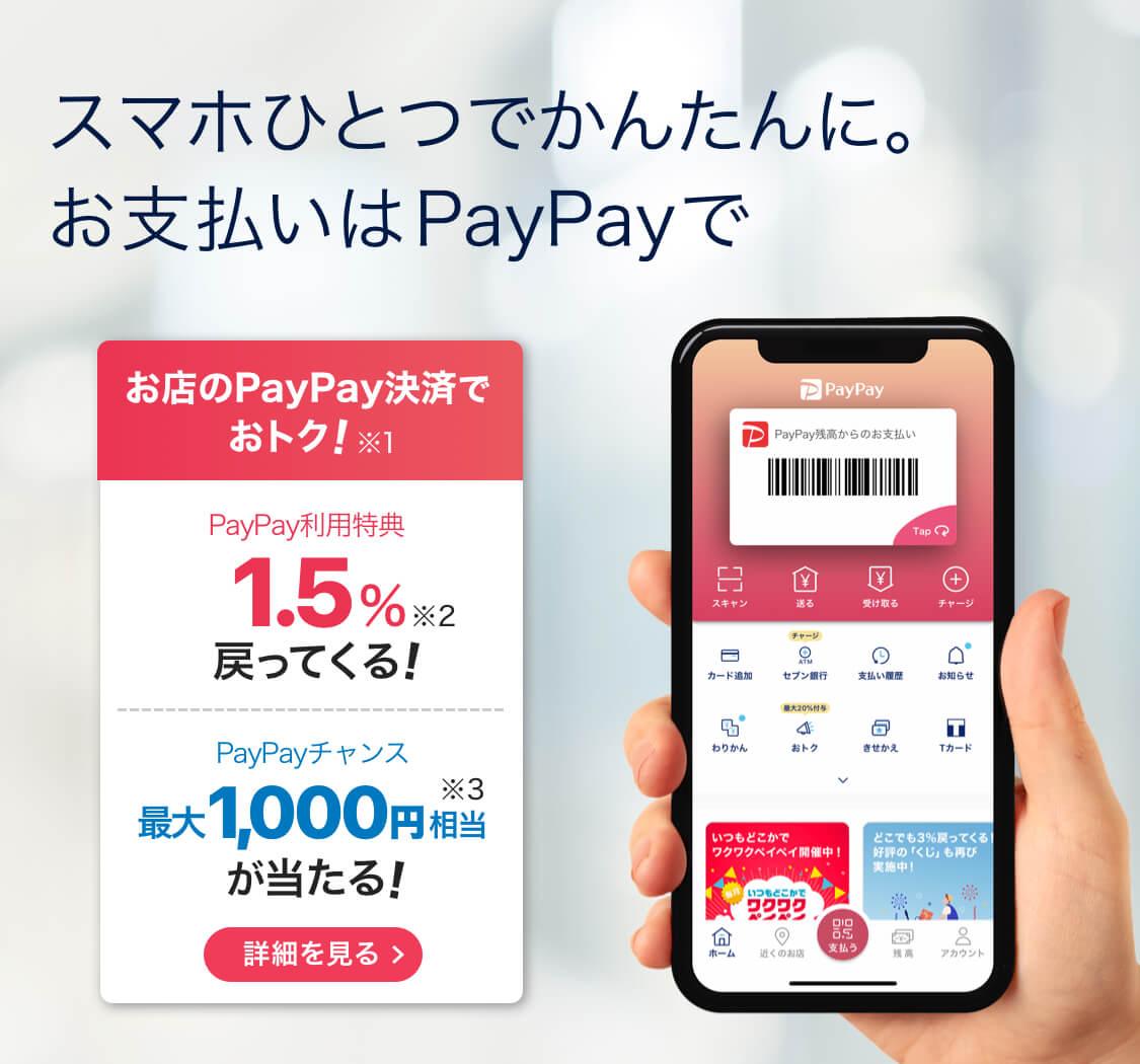 スマホひとつでかんたんに。お支払はPayPayで お店のPayPay決済でおトク!※1 PayPay利用特典 1.5%戻ってくる!※2  PayPayチャンス 最大1,000円相当が当たる!※3