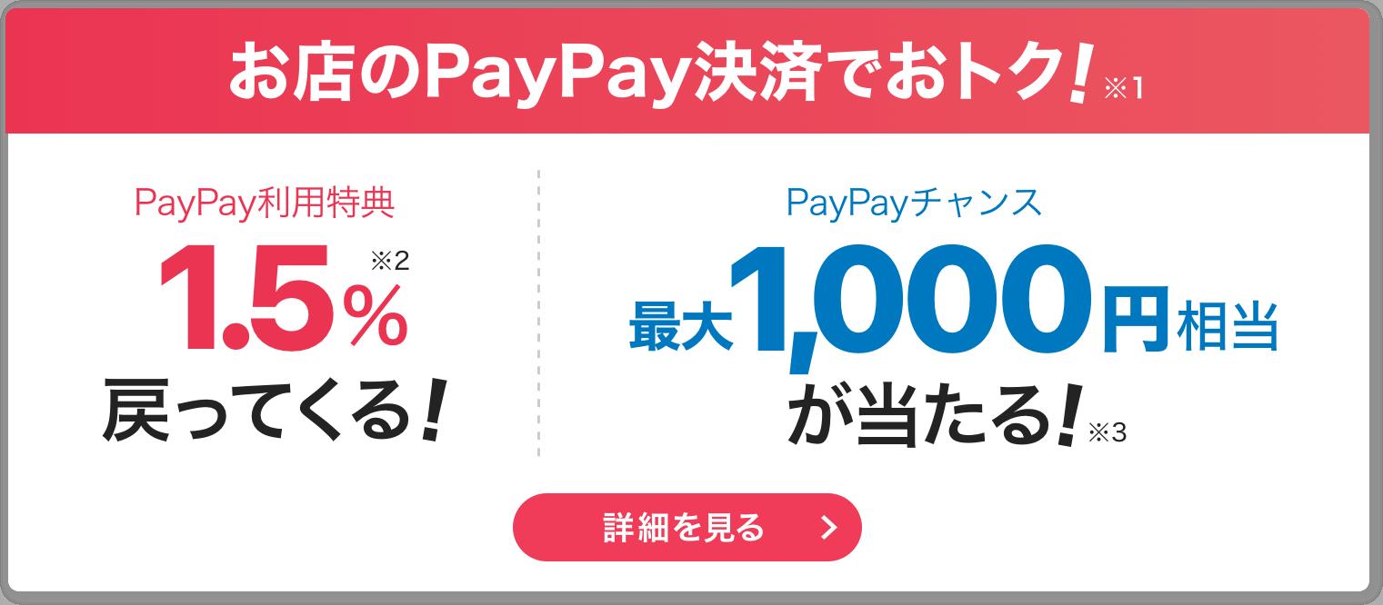 お店のPayPay決済でおトク!※1 PayPay利用特典 1.5%戻ってくる!※2  PayPayチャンス 最大1,000円相当が当たる!※3