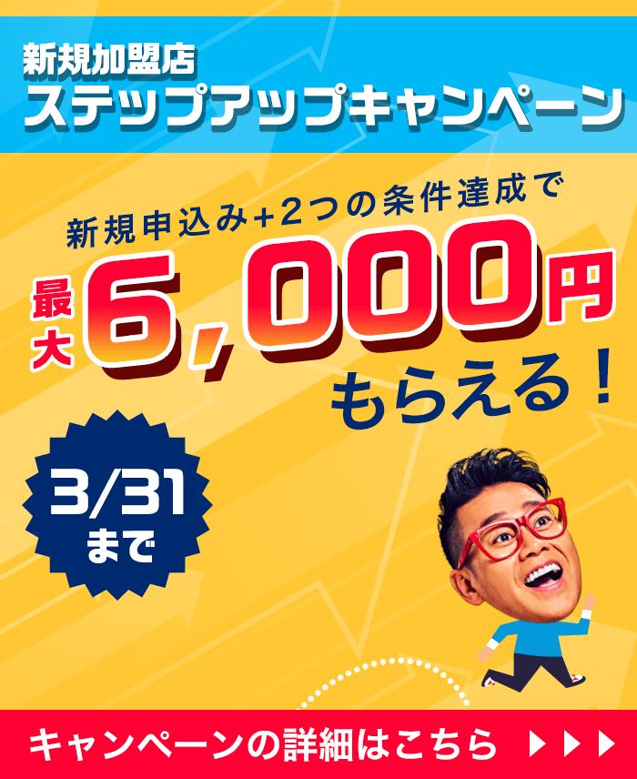 新規加盟店 ステップアップキャンペーン 新規申込み+2つの条件達成で最大6,000円もらえる! 3/31まで キャンペーンの詳細はこちら
